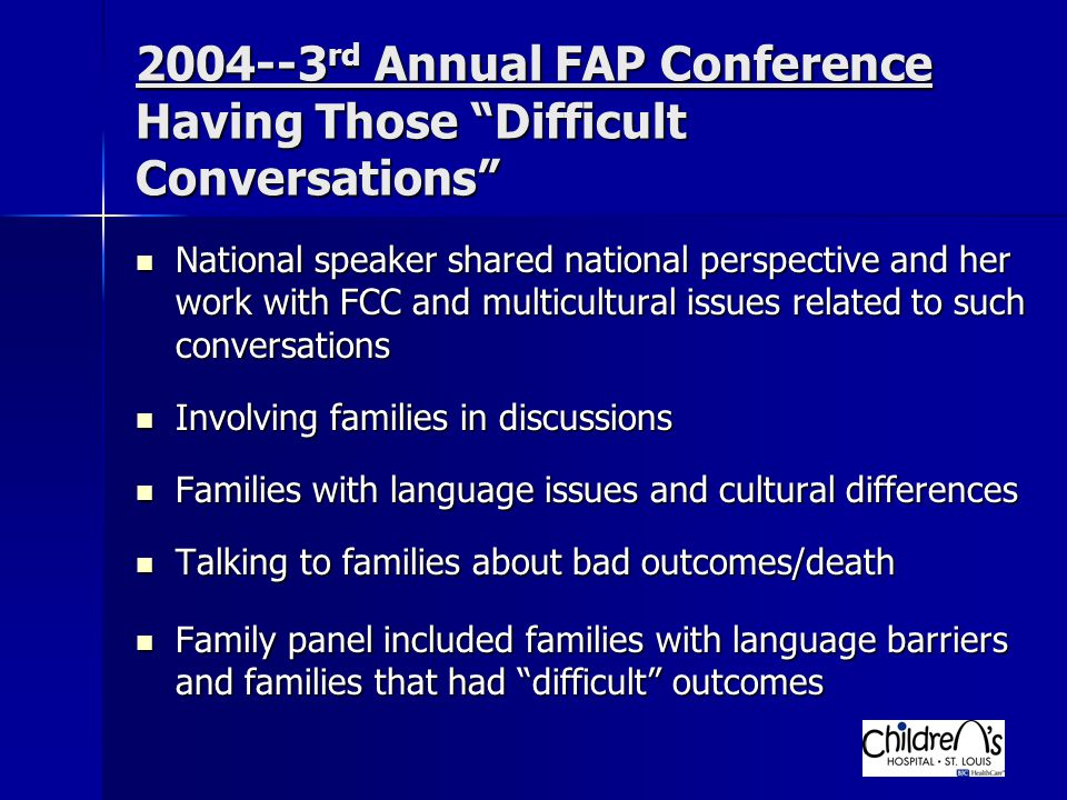 2004--3 rd Annual FAP Conference Having Those Difficult Conversations National speaker shared national perspective and her work with FCC and multicultural issues related to such conversations National speaker shared national perspective and her work with FCC and multicultural issues related to such conversations Involving families in discussions Involving families in discussions Families with language issues and cultural differences Families with language issues and cultural differences Talking to families about bad outcomes/death Talking to families about bad outcomes/death Family panel included families with language barriers and families that had difficult outcomes Family panel included families with language barriers and families that had difficult outcomes