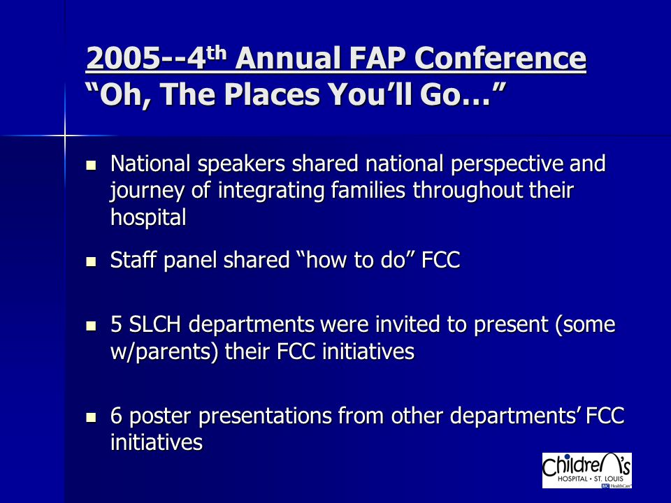 2005--4 th Annual FAP Conference Oh, The Places You'll Go… National speakers shared national perspective and journey of integrating families throughout their hospital National speakers shared national perspective and journey of integrating families throughout their hospital Staff panel shared how to do FCC Staff panel shared how to do FCC 5 SLCH departments were invited to present (some w/parents) their FCC initiatives 5 SLCH departments were invited to present (some w/parents) their FCC initiatives 6 poster presentations from other departments' FCC initiatives 6 poster presentations from other departments' FCC initiatives