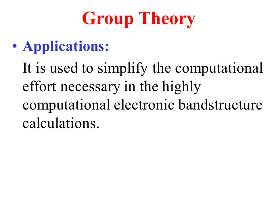 Group Theory Applications: It is used to simplify the computational effort necessary in the highly computational electronic bandstructure calculations