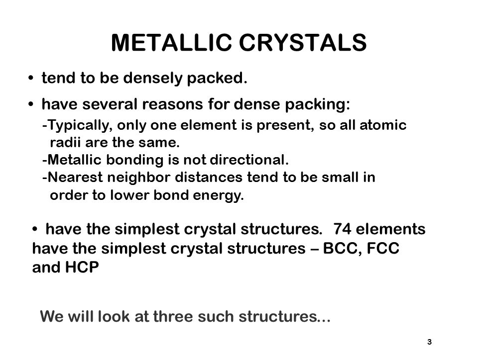 3 tend to be densely packed. have several reasons for dense packing: -Typically, only one element is present, so all atomic radii are the same. -Metal