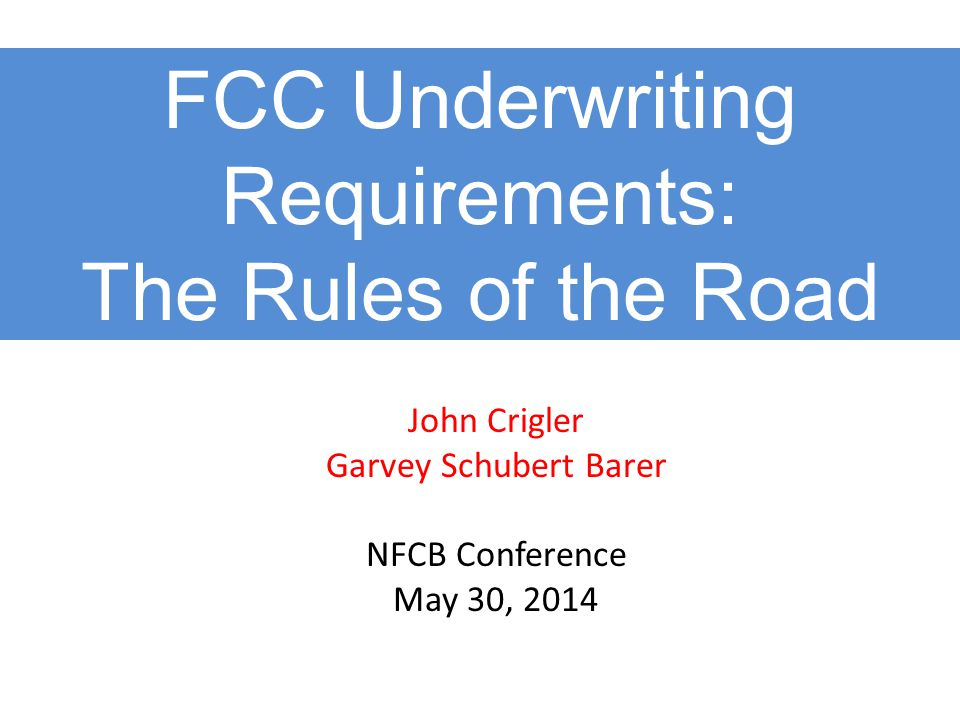 FCC Underwriting Requirements: The Rules of the Road John Crigler Garvey Schubert Barer NFCB Conference May 30, 2014