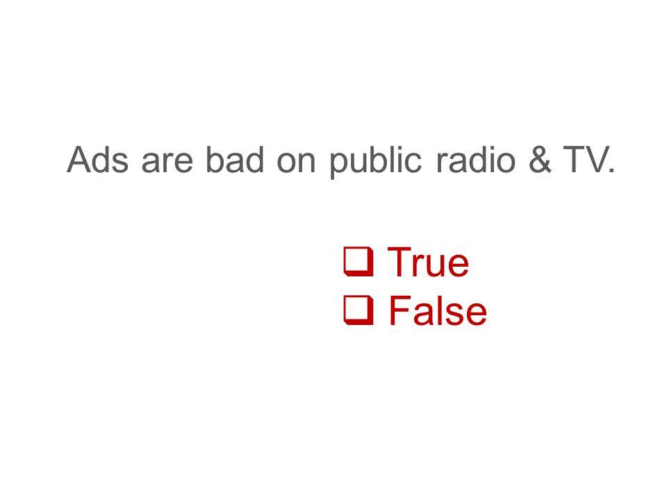  True  False Ads are bad on public radio & TV.