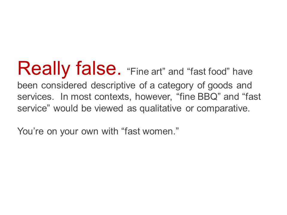  True  False If there are no inherently bad words, there isn't a difference between fine art and fine BBQ, or between fast food, fast service and fast women.