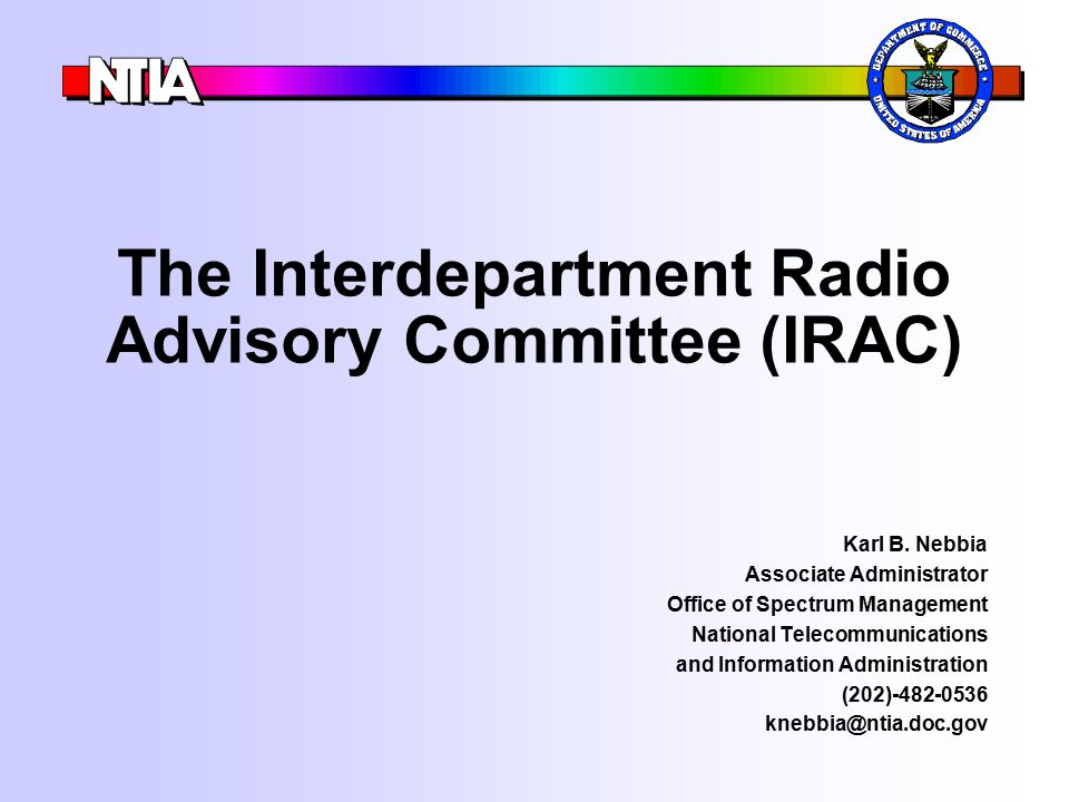 The Interdepartment Radio Advisory Committee (IRAC) Karl B. Nebbia Associate Administrator Office of Spectrum Management National Telecommunications a
