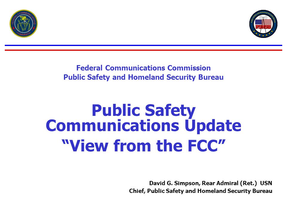 Federal Communications Commission Public Safety and Homeland Security Bureau Public Safety Communications Update View from the FCC David G.