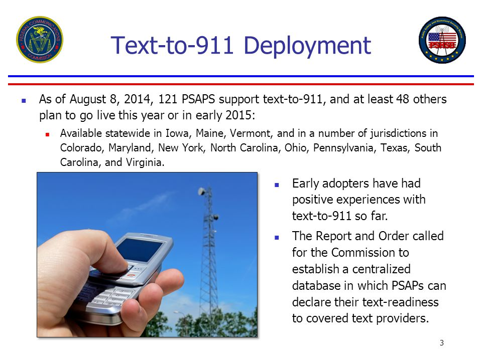 Text-to-911 Deployment As of August 8, 2014, 121 PSAPS support text-to-911, and at least 48 others plan to go live this year or in early 2015: Available statewide in Iowa, Maine, Vermont, and in a number of jurisdictions in Colorado, Maryland, New York, North Carolina, Ohio, Pennsylvania, Texas, South Carolina, and Virginia.