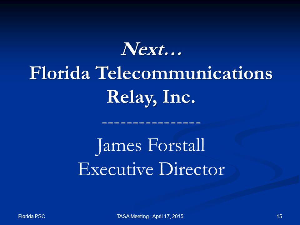 Next… Florida Telecommunications Relay, Inc. ---------------- James Forstall Executive Director Florida PSC TASA Meeting - April 17, 201515