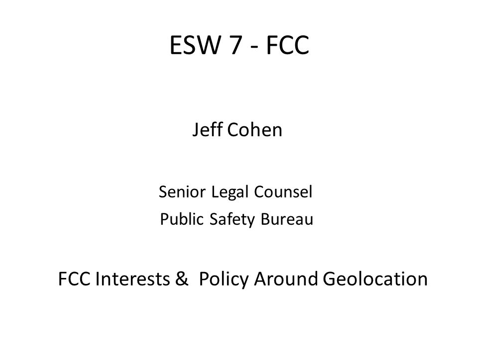 ESW 7 - FCC Jeff Cohen Senior Legal Counsel Public Safety Bureau FCC Interests & Policy Around Geolocation