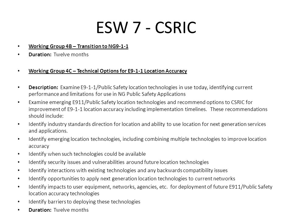 ESW 7 - CSRIC Working Group 5A – CAP Introduction Related to CAP-formatted EAS alerting Duration: Six months Working Group 6 – Best Practice Implementation Description: This working group will develop options and recommendations for CSRIC's consideration regarding the key best practices for each communications industry segment that should be implemented by communications service providers in order to enhance the security, reliability, operability and resiliency of communications infrastructure.