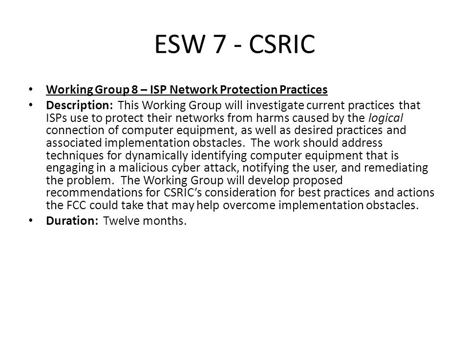 ESW 7 - CSRIC Working Group 8 – ISP Network Protection Practices Description: This Working Group will investigate current practices that ISPs use to protect their networks from harms caused by the logical connection of computer equipment, as well as desired practices and associated implementation obstacles.