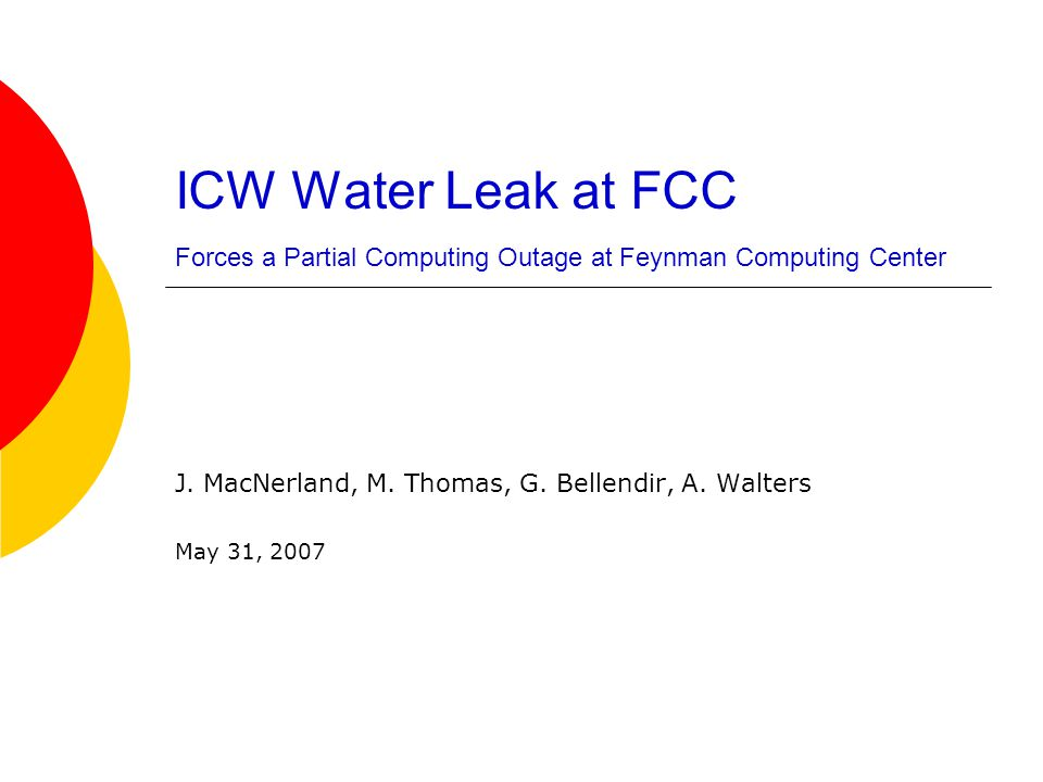 Leak Detected by Monitoring  A leak was detected 0618 on Thursday, May 31, 2007  The source was the main ICW water pipe in the east utility area of the Feynman Computing Center  Assessment was initiated and at 0745, email was sent to CD management & stakeholders to advise them of a probable outage