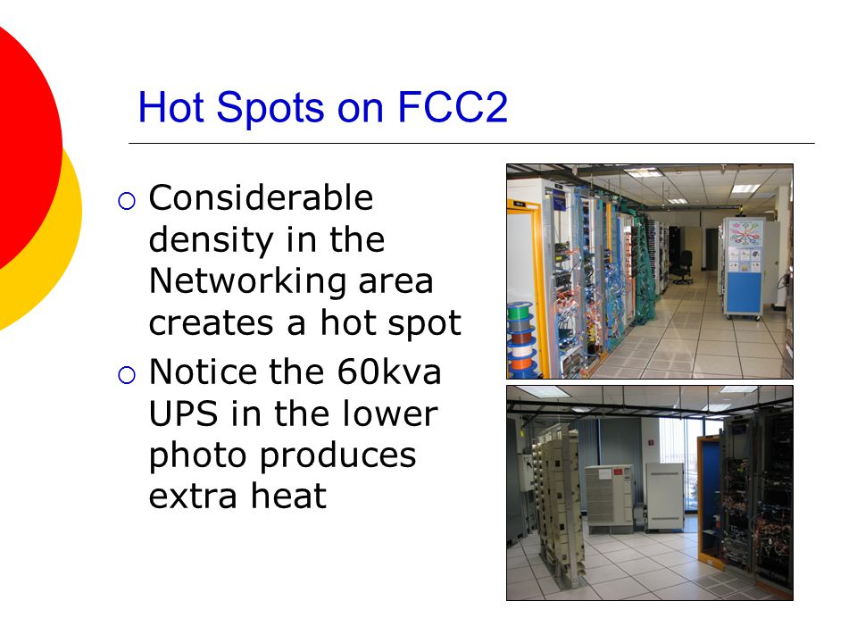 Hot Spots on FCC2  Considerable density in the Networking area creates a hot spot  Notice the 60kva UPS in the lower photo produces extra heat