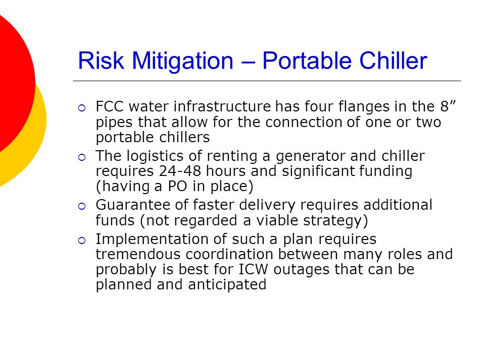 Risk Mitigation – Portable Chiller  FCC water infrastructure has four flanges in the 8 pipes that allow for the connection of one or two portable chillers  The logistics of renting a generator and chiller requires 24-48 hours and significant funding (having a PO in place)  Guarantee of faster delivery requires additional funds (not regarded a viable strategy)  Implementation of such a plan requires tremendous coordination between many roles and probably is best for ICW outages that can be planned and anticipated