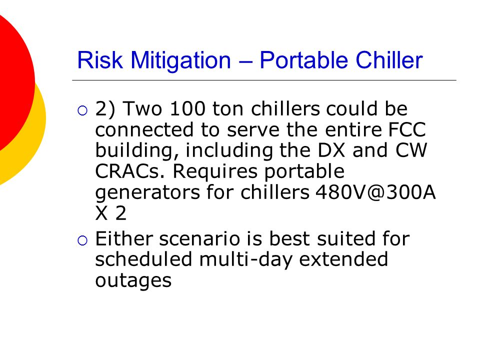 Risk Mitigation – Portable Chiller  2) Two 100 ton chillers could be connected to serve the entire FCC building, including the DX and CW CRACs.
