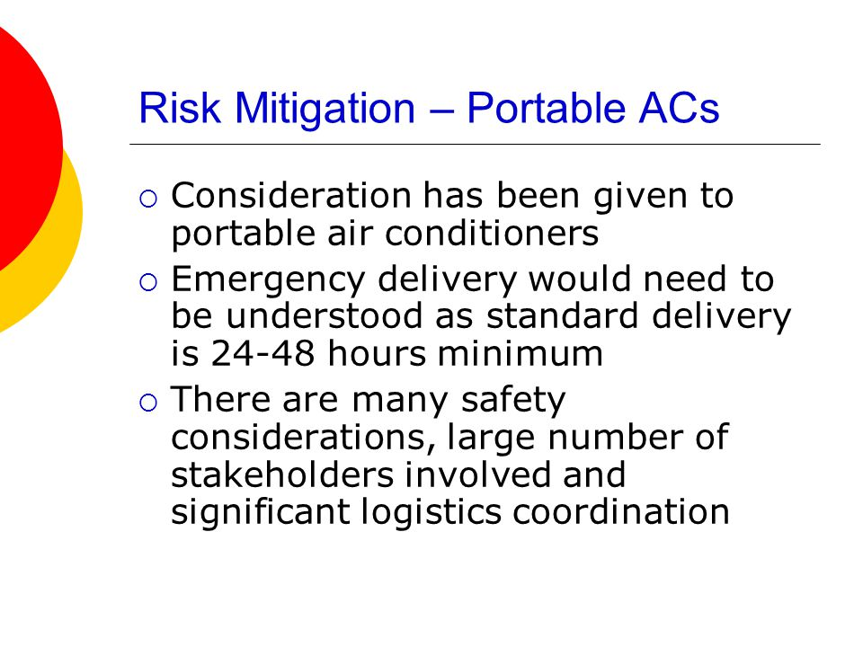 Risk Mitigation – Portable ACs  Consideration has been given to portable air conditioners  Emergency delivery would need to be understood as standard delivery is 24-48 hours minimum  There are many safety considerations, large number of stakeholders involved and significant logistics coordination