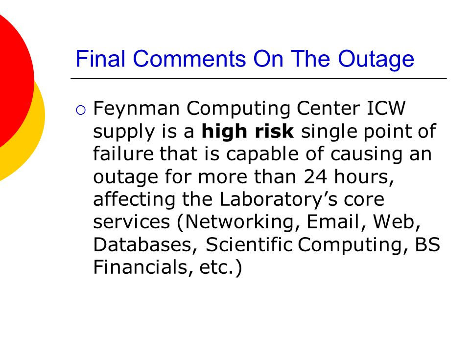 Final Comments On The Outage  Feynman Computing Center ICW supply is a high risk single point of failure that is capable of causing an outage for more than 24 hours, affecting the Laboratory's core services (Networking, Email, Web, Databases, Scientific Computing, BS Financials, etc.)