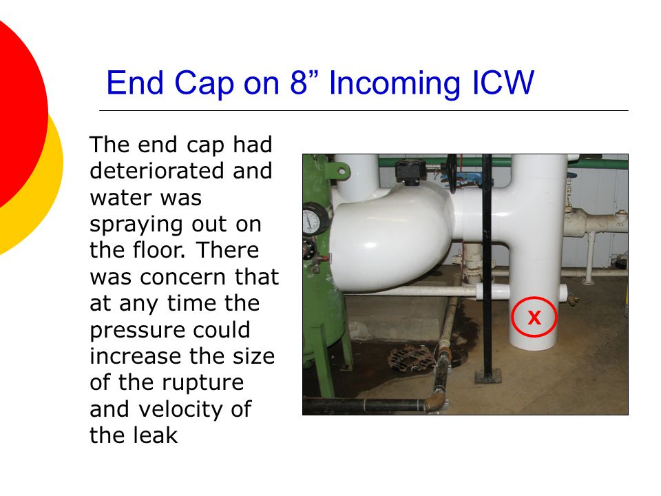 End Cap on 8 Incoming ICW X The end cap had deteriorated and water was spraying out on the floor.