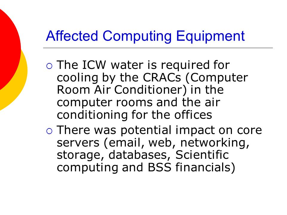 Affected Computing Equipment  The ICW water is required for cooling by the CRACs (Computer Room Air Conditioner) in the computer rooms and the air conditioning for the offices  There was potential impact on core servers (email, web, networking, storage, databases, Scientific computing and BSS financials)