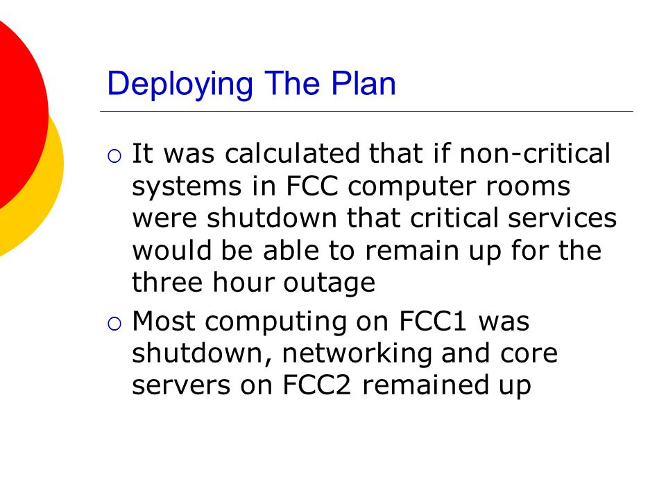 Deploying The Plan  It was calculated that if non-critical systems in FCC computer rooms were shutdown that critical services would be able to remain up for the three hour outage  Most computing on FCC1 was shutdown, networking and core servers on FCC2 remained up