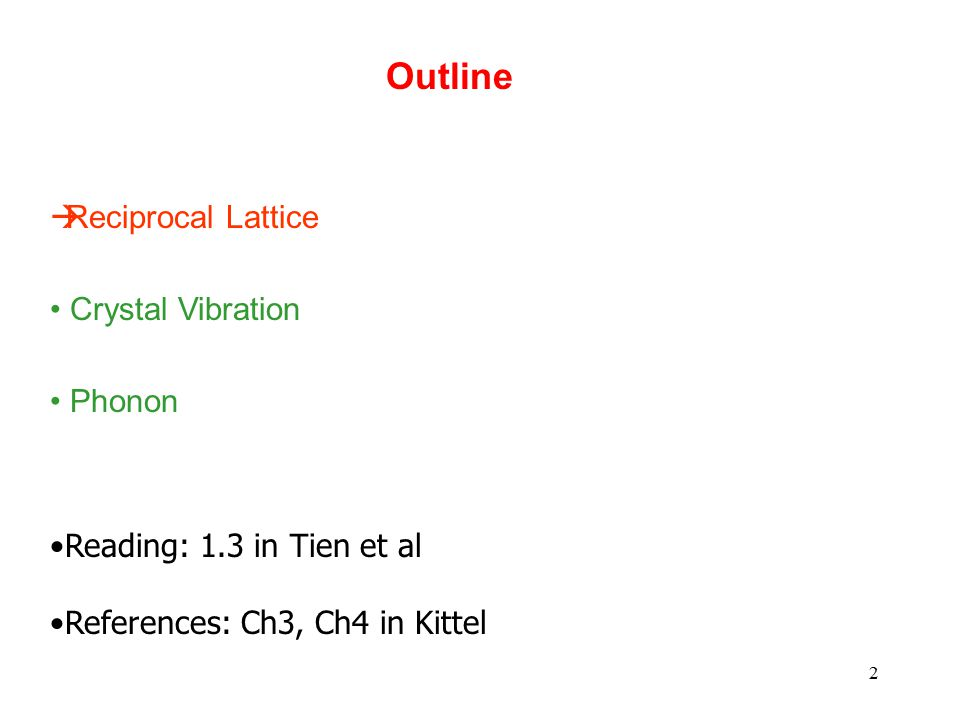 2 Outline  Reciprocal Lattice Crystal Vibration Phonon Reading: 1.3 in Tien et al References: Ch3, Ch4 in Kittel