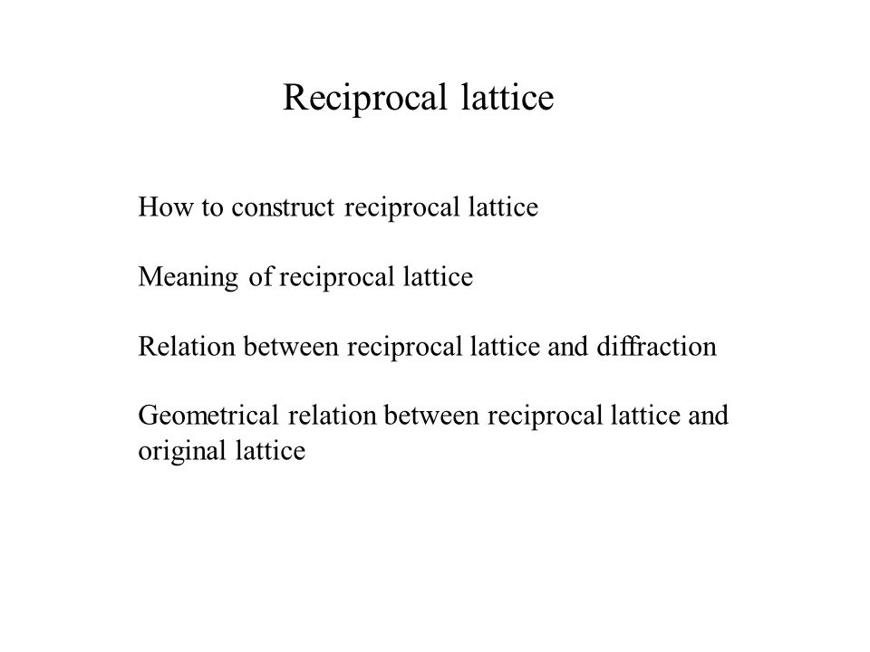 Reciprocal lattice How to construct reciprocal lattice Meaning of reciprocal lattice Relation between reciprocal lattice and diffraction Geometrical r
