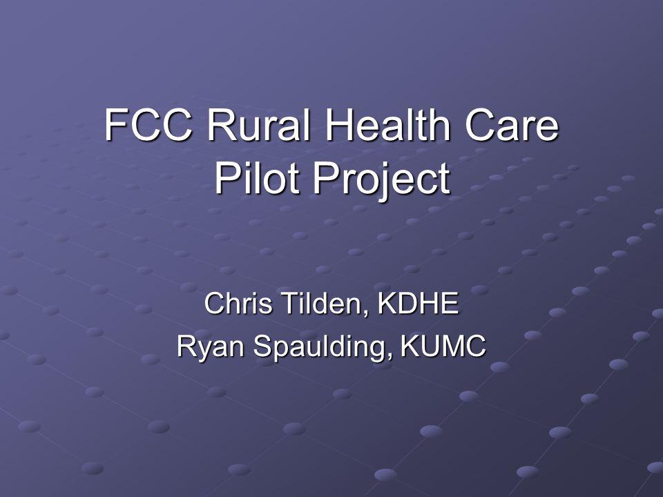 FCC Rural Health Care Pilot Project Chris Tilden, KDHE Ryan Spaulding, KUMC