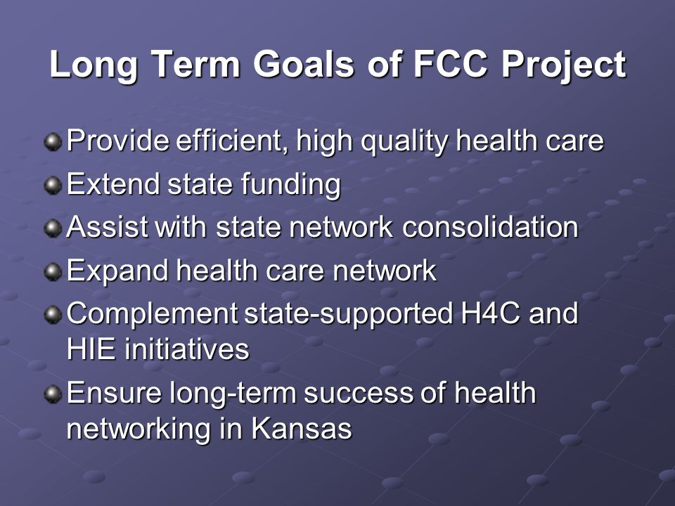 Long Term Goals of FCC Project Provide efficient, high quality health care Extend state funding Assist with state network consolidation Expand health care network Complement state-supported H4C and HIE initiatives Ensure long-term success of health networking in Kansas