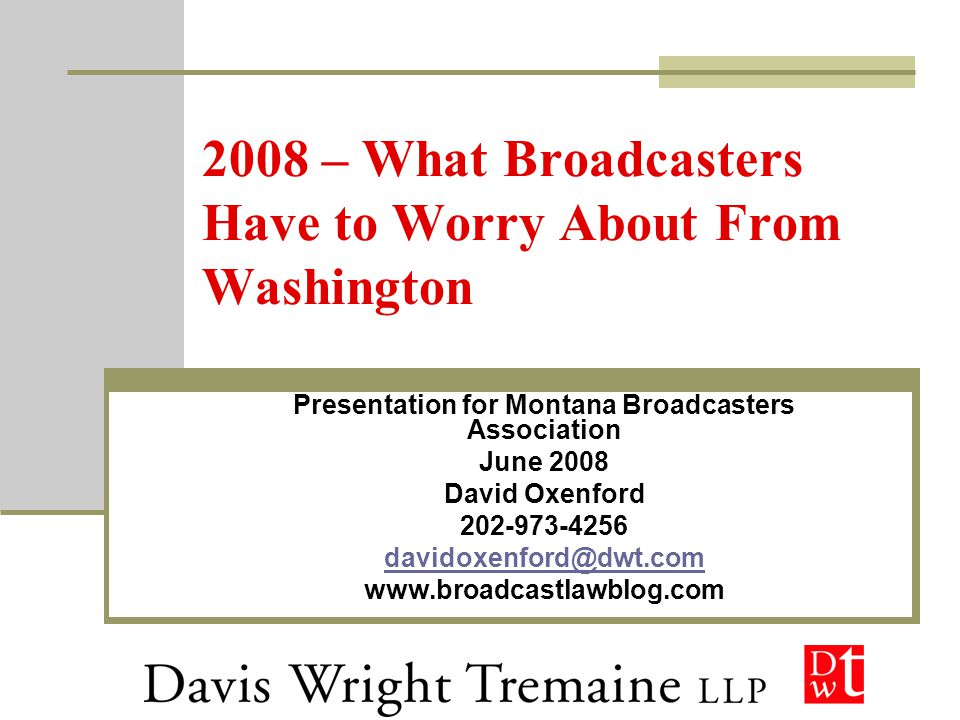 2008 – What Broadcasters Have to Worry About From Washington Presentation for Montana Broadcasters Association June 2008 David Oxenford 202-973-4256 davidoxenford@dwt.com www.broadcastlawblog.com