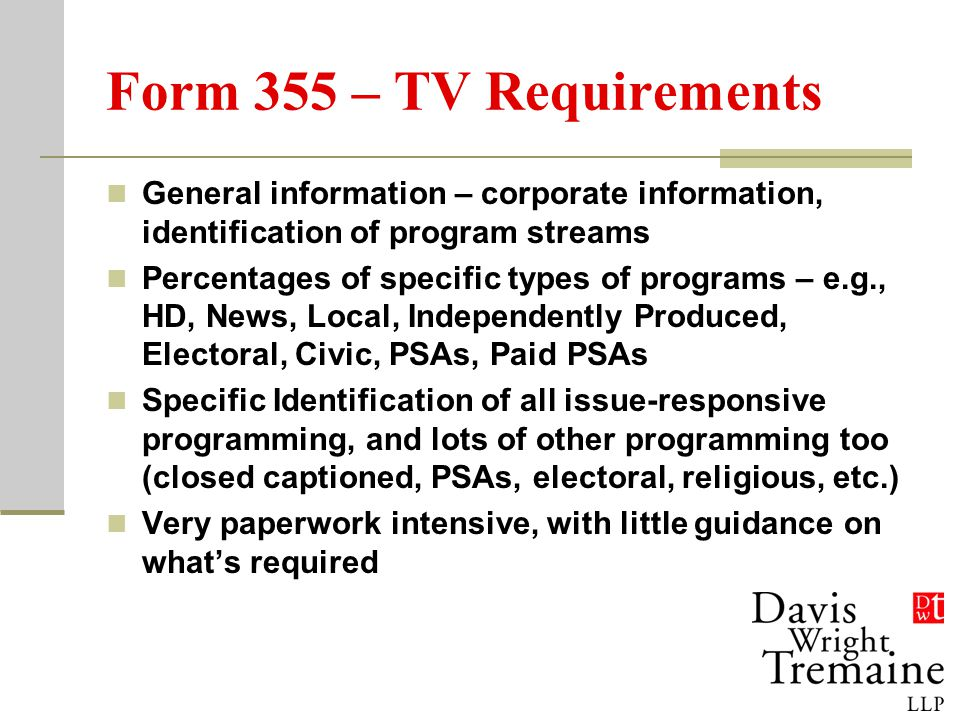 Form 355 – TV Requirements General information – corporate information, identification of program streams Percentages of specific types of programs – e.g., HD, News, Local, Independently Produced, Electoral, Civic, PSAs, Paid PSAs Specific Identification of all issue-responsive programming, and lots of other programming too (closed captioned, PSAs, electoral, religious, etc.) Very paperwork intensive, with little guidance on what's required