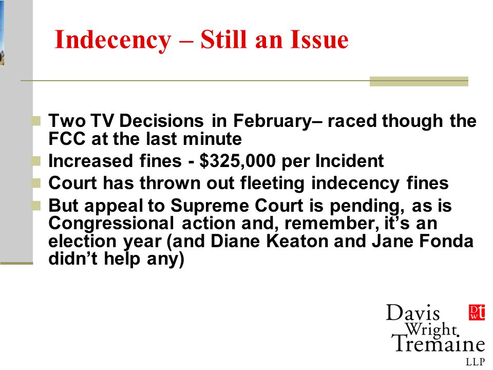 Indecency – Still an Issue Two TV Decisions in February– raced though the FCC at the last minute Increased fines - $325,000 per Incident Court has thrown out fleeting indecency fines But appeal to Supreme Court is pending, as is Congressional action and, remember, it's an election year (and Diane Keaton and Jane Fonda didn't help any)