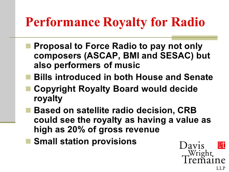 Performance Royalty for Radio Proposal to Force Radio to pay not only composers (ASCAP, BMI and SESAC) but also performers of music Bills introduced in both House and Senate Copyright Royalty Board would decide royalty Based on satellite radio decision, CRB could see the royalty as having a value as high as 20% of gross revenue Small station provisions