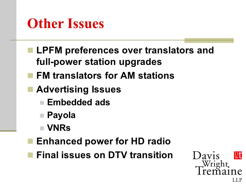 Other Issues LPFM preferences over translators and full-power station upgrades FM translators for AM stations Advertising Issues Embedded ads Payola VNRs Enhanced power for HD radio Final issues on DTV transition