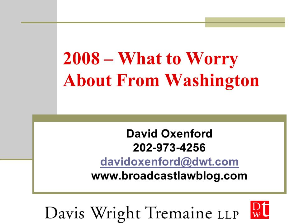 2008 – What to Worry About From Washington David Oxenford 202-973-4256 davidoxenford@dwt.com www.broadcastlawblog.com