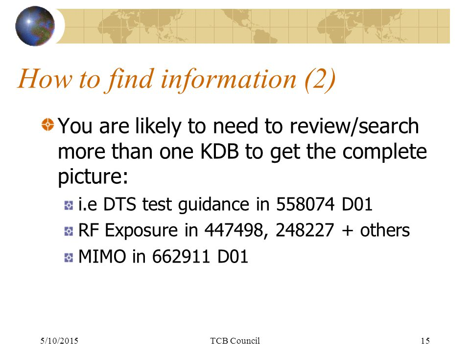 How to find information (2) You are likely to need to review/search more than one KDB to get the complete picture: i.e DTS test guidance in 558074 D01 RF Exposure in 447498, 248227 + others MIMO in 662911 D01 5/10/2015TCB Council15