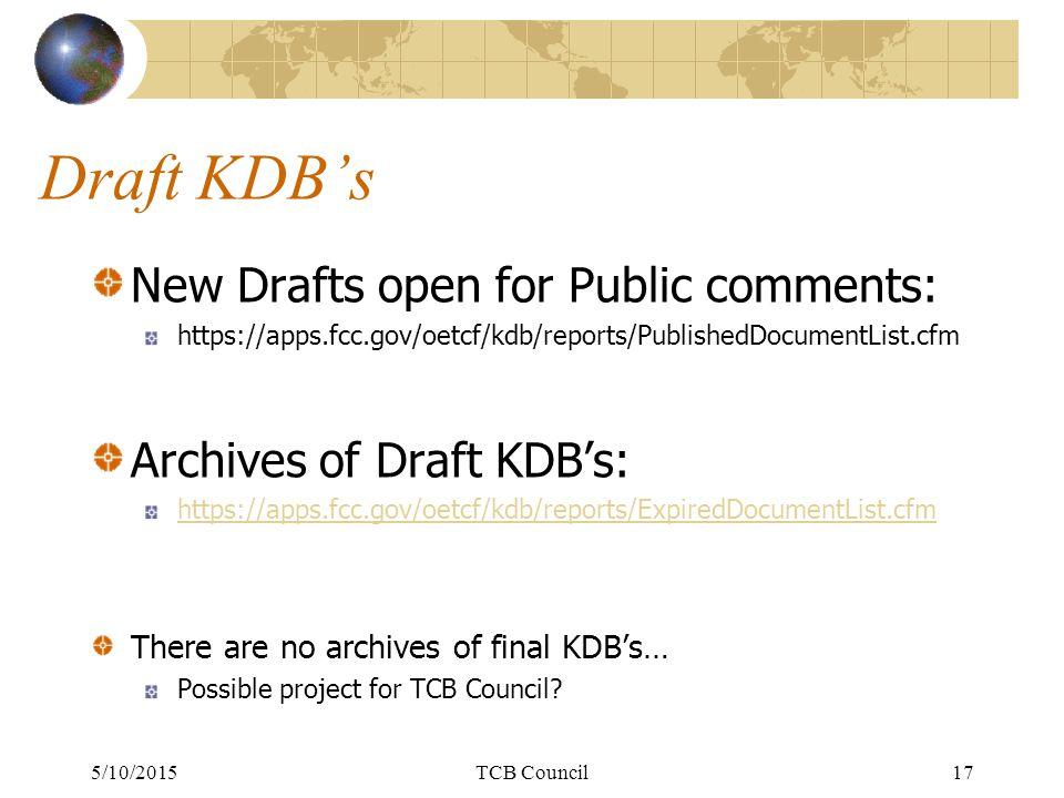 Draft KDB's New Drafts open for Public comments: https://apps.fcc.gov/oetcf/kdb/reports/PublishedDocumentList.cfm Archives of Draft KDB's: https://apps.fcc.gov/oetcf/kdb/reports/ExpiredDocumentList.cfm There are no archives of final KDB's… Possible project for TCB Council.