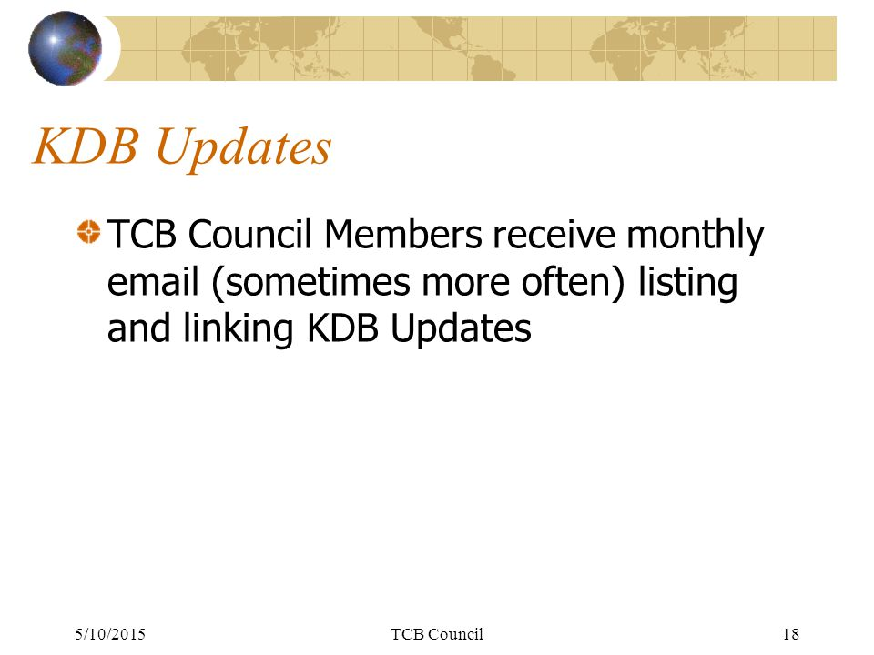 KDB Updates TCB Council Members receive monthly email (sometimes more often) listing and linking KDB Updates 5/10/2015TCB Council18