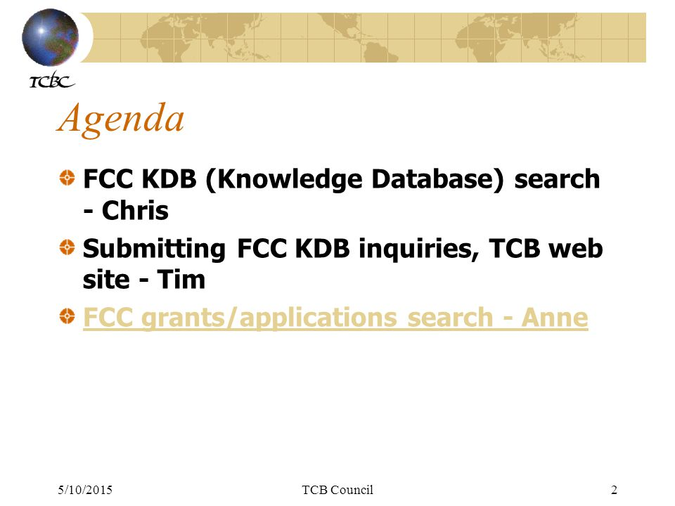 5/10/2015TCB Council3 FCC Website Navigation & Links: Main site: (can always navigate from here): www.fcc.govwww.fcc.gov EAS site: https://apps.fcc.gov/oetcf/eas/https://apps.fcc.gov/oetcf/eas/ Knowledge Database (KDB): https://apps.fcc.gov/oetcf/kdb/index.cfm https://apps.fcc.gov/oetcf/kdb/index.cfm TCB site: https://apps.fcc.gov/tcb/index.html https://apps.fcc.gov/tcb/index.html Measurement Procedures: http://transition.fcc.gov/oet/ea/eameasurements.html http://transition.fcc.gov/oet/ea/eameasurements.html FRN Search: https://apps.fcc.gov/coresWeb/publicHome.dohttps://apps.fcc.gov/coresWeb/publicHome.do