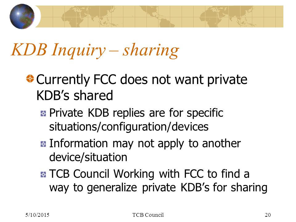 KDB Inquiry – sharing Currently FCC does not want private KDB's shared Private KDB replies are for specific situations/configuration/devices Information may not apply to another device/situation TCB Council Working with FCC to find a way to generalize private KDB's for sharing 5/10/2015TCB Council20