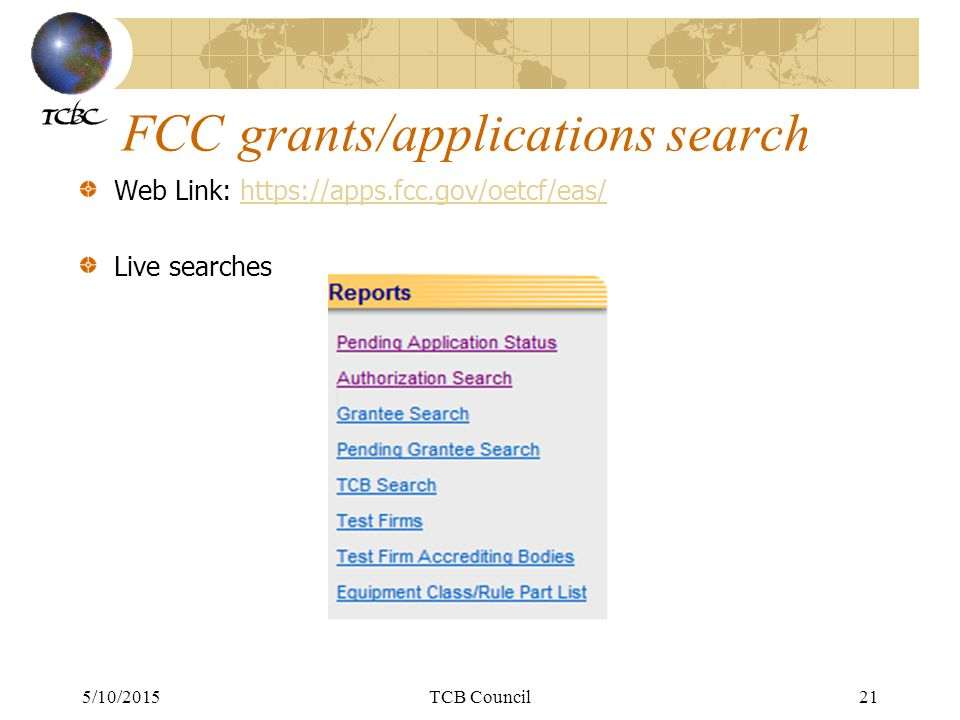 5/10/2015TCB Council21 FCC grants/applications search Web Link: https://apps.fcc.gov/oetcf/eas/https://apps.fcc.gov/oetcf/eas/ Live searches