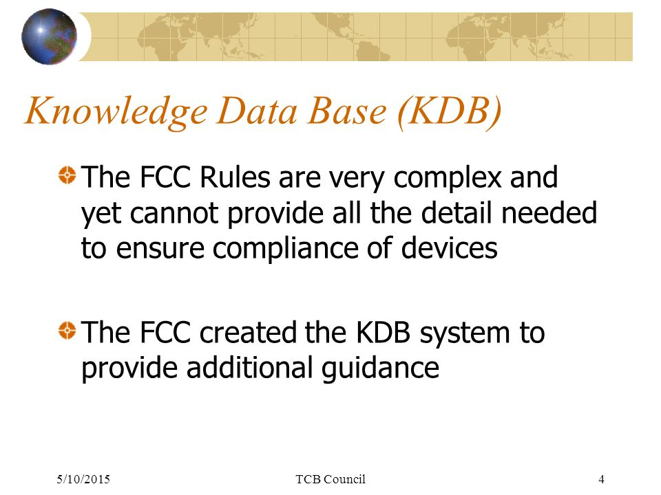 Knowledge Data Base (KDB) The FCC Rules are very complex and yet cannot provide all the detail needed to ensure compliance of devices The FCC created the KDB system to provide additional guidance 5/10/2015TCB Council4