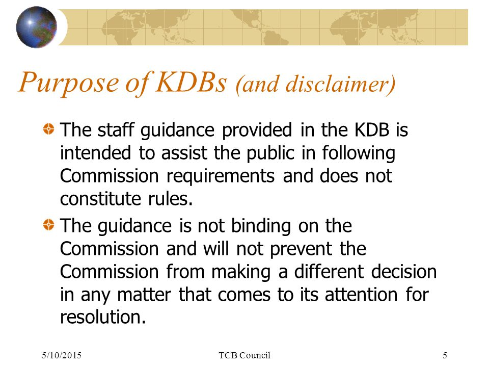 Purpose of KDBs (and disclaimer) The staff guidance provided in the KDB is intended to assist the public in following Commission requirements and does not constitute rules.