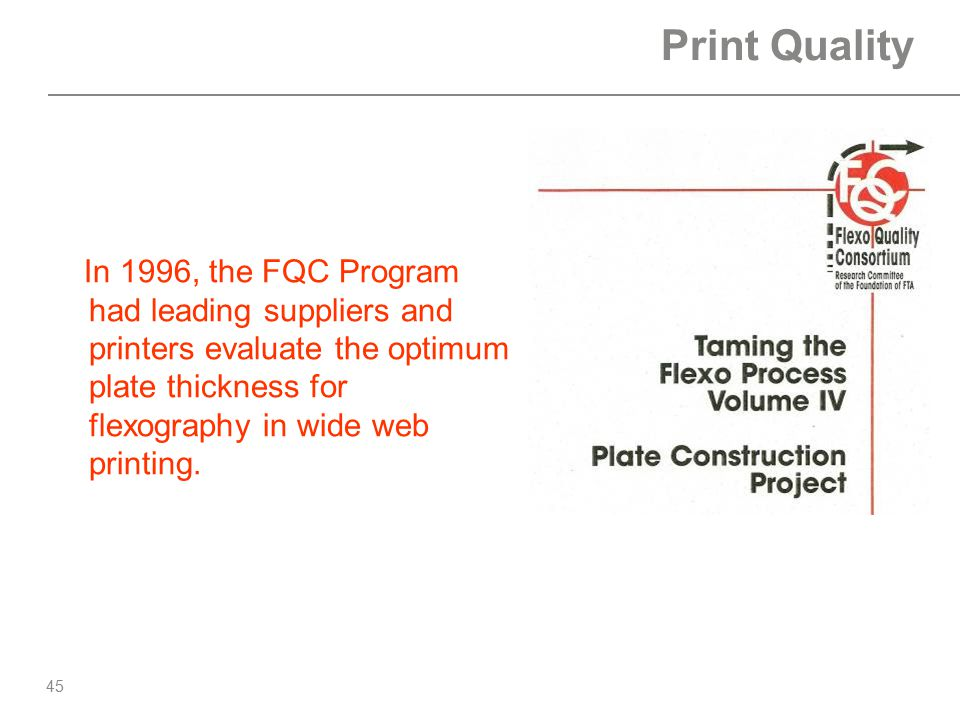 45 Print Quality In 1996, the FQC Program had leading suppliers and printers evaluate the optimum plate thickness for flexography in wide web printing