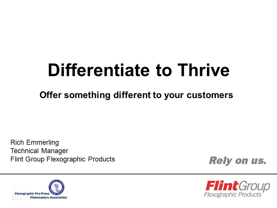 Differentiate to Thrive Offer something different to your customers Rich Emmerling Technical Manager Flint Group Flexographic Products