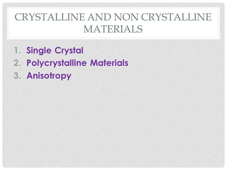 CRYSTALLINE AND NON CRYSTALLINE MATERIALS 1.Single Crystal 2.Polycrystalline Materials 3.Anisotropy