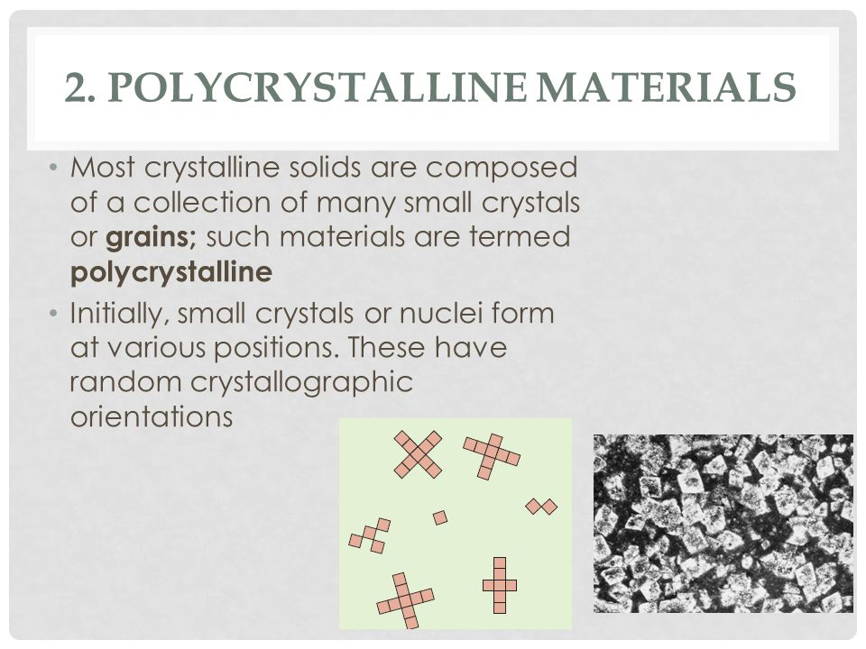 2. POLYCRYSTALLINE MATERIALS Most crystalline solids are composed of a collection of many small crystals or grains; such materials are termed polycrys