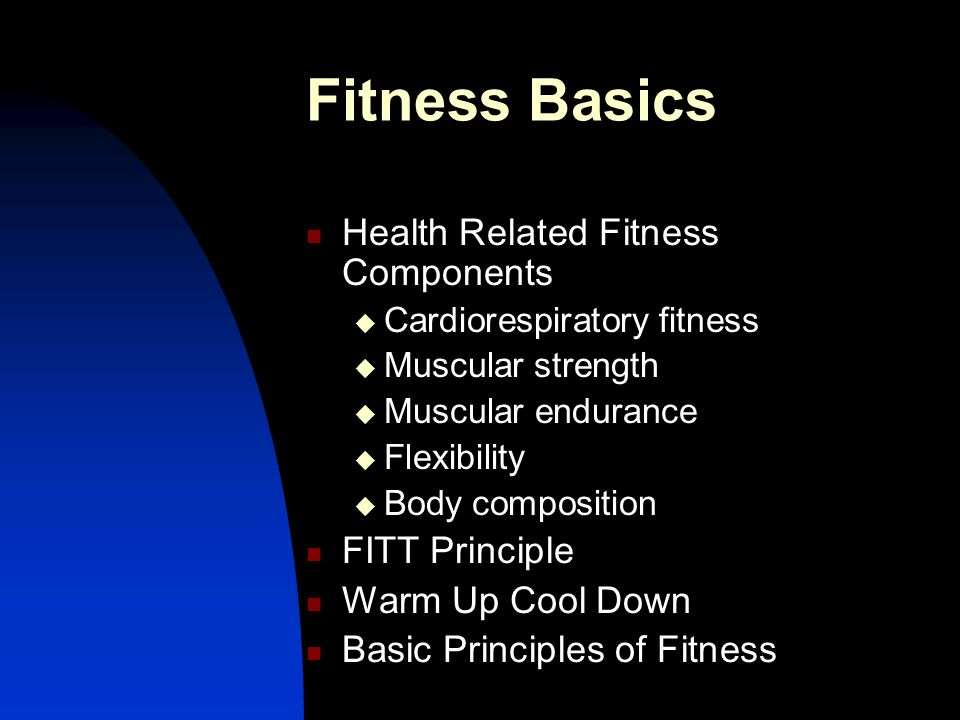 Fitness Basics Health Related Fitness Components  Cardiorespiratory fitness  Muscular strength  Muscular endurance  Flexibility  Body composition