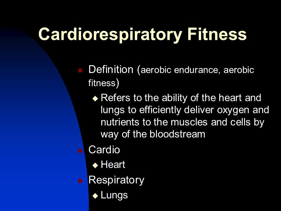 Cardiorespiratory Fitness Definition ( aerobic endurance, aerobic fitness )  Refers to the ability of the heart and lungs to efficiently deliver oxyg