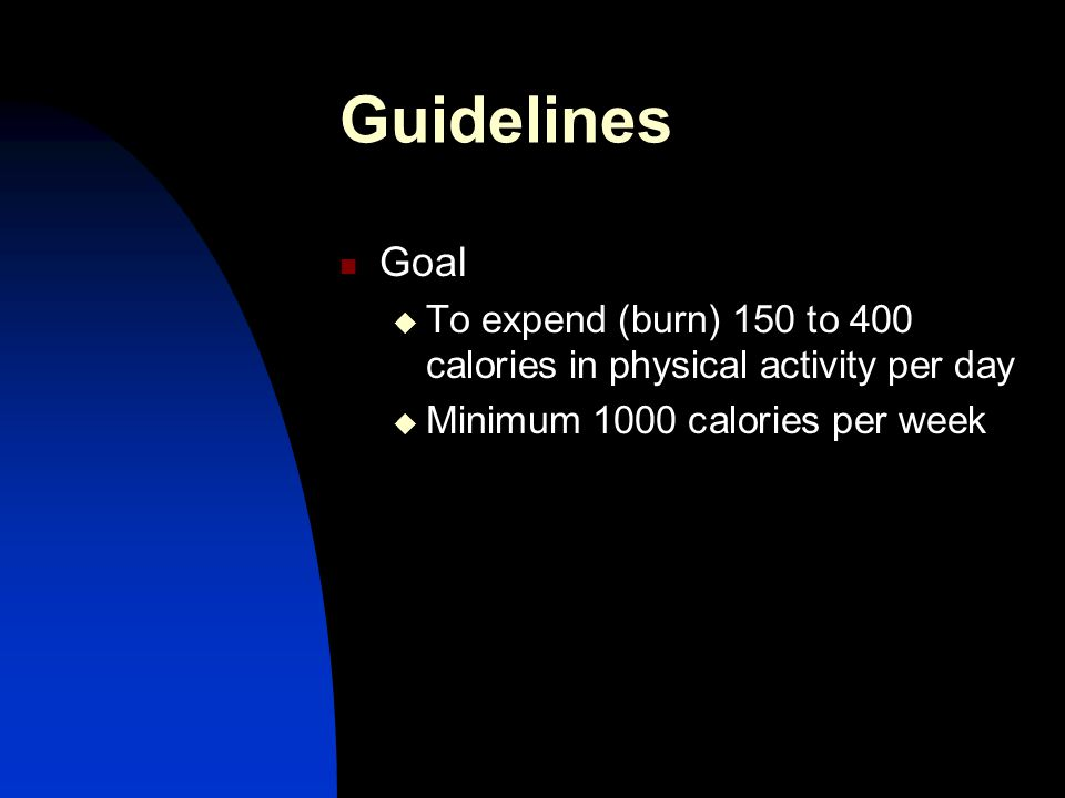 Guidelines Goal  To expend (burn) 150 to 400 calories in physical activity per day  Minimum 1000 calories per week