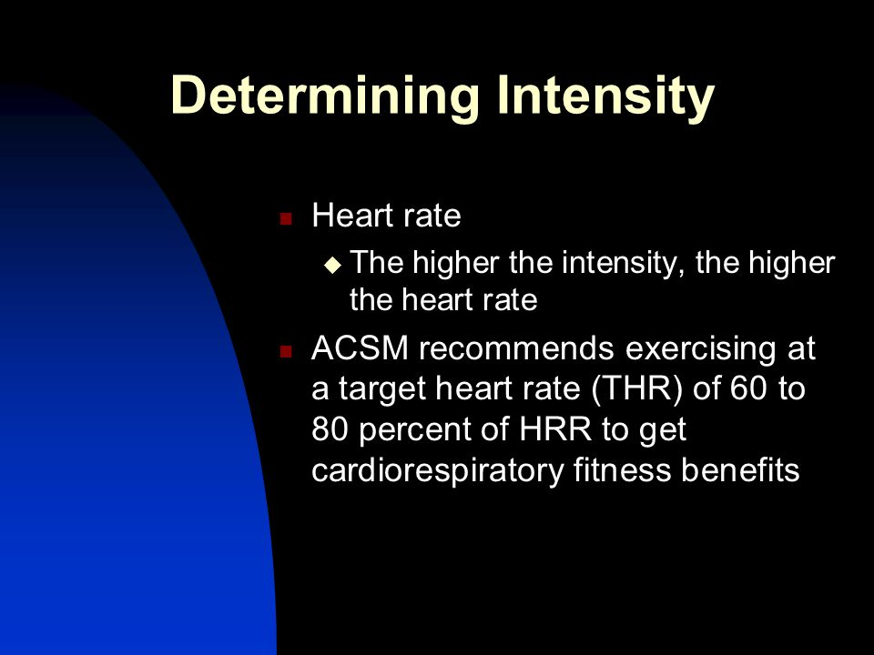 Determining Intensity Heart rate  The higher the intensity, the higher the heart rate ACSM recommends exercising at a target heart rate (THR) of 60 t