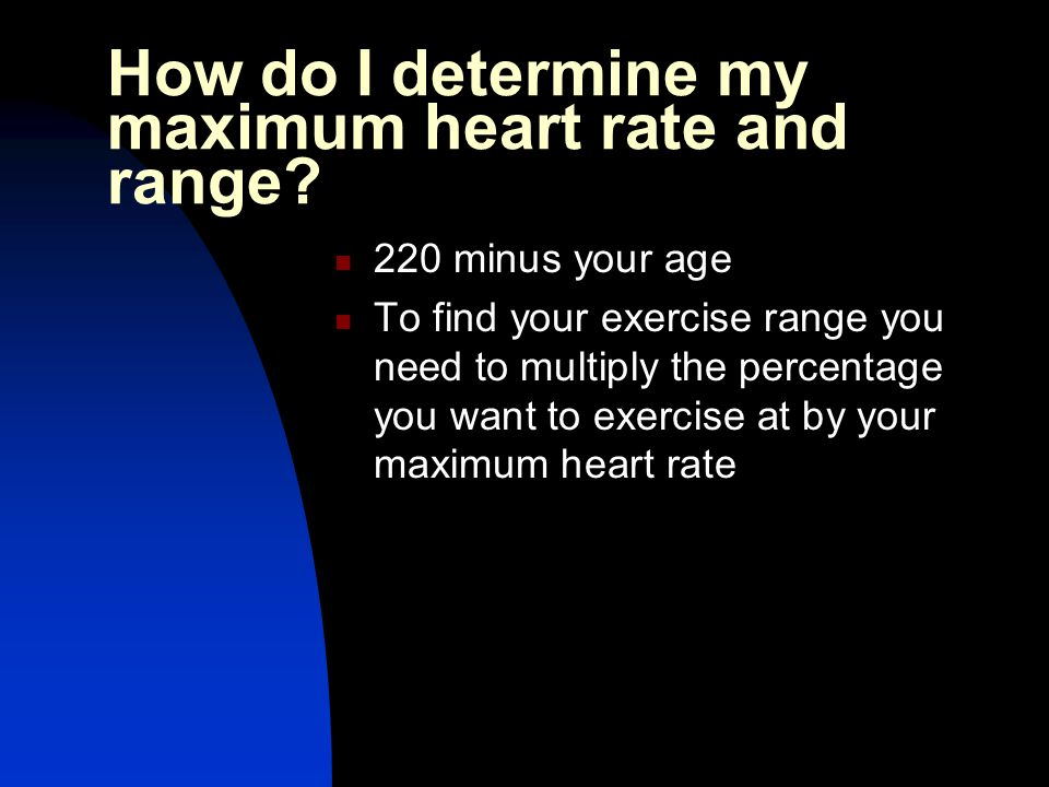 How do I determine my maximum heart rate and range? 220 minus your age To find your exercise range you need to multiply the percentage you want to exe